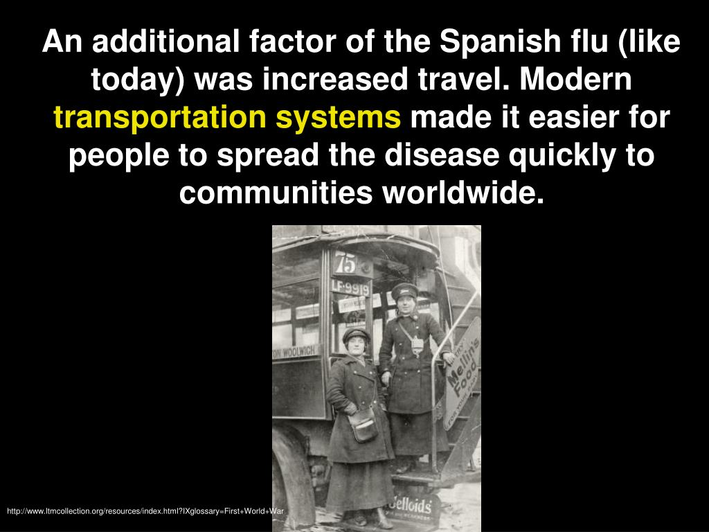 An additional factor of the Spanish flu (like today) was increased travel. Modern