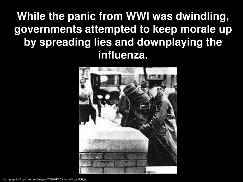 While the panic from WWI was dwindling, governments attempted to keep morale up by spreading lies and downplaying the influenza.