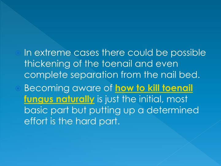 In extreme cases there could be possible thickening of the toenail and even complete separation from...