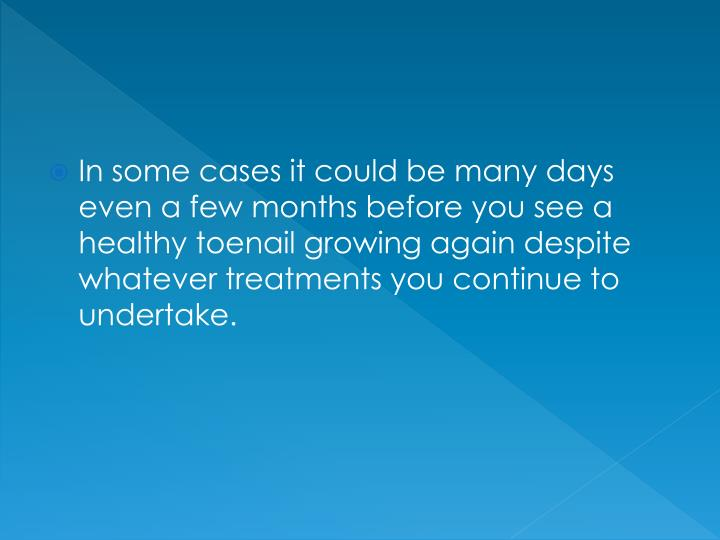 In some cases it could be many days even a few months before you see a healthy toenail growing aga...