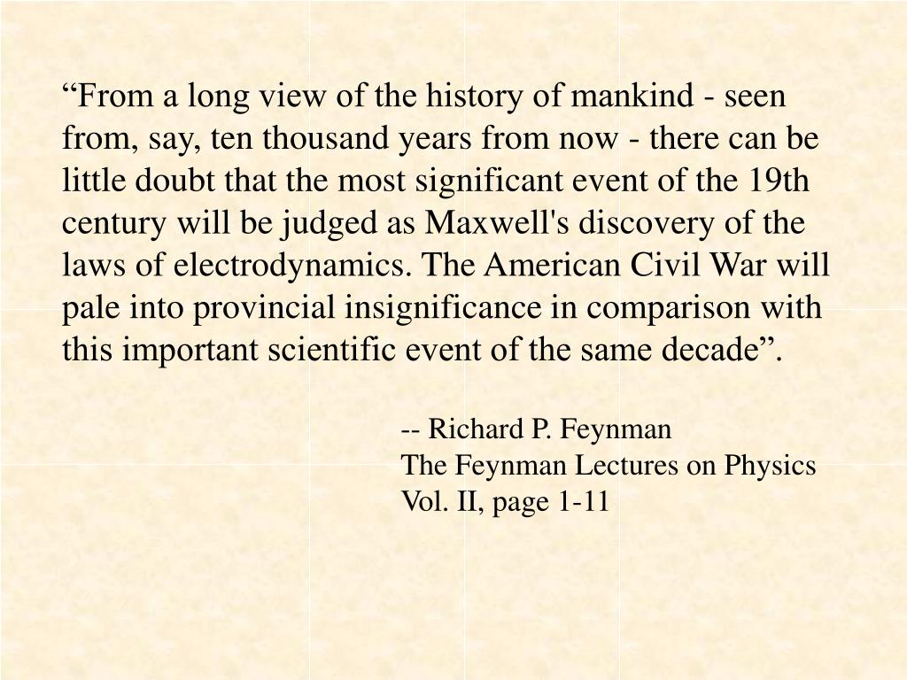 """From a long view of the history of mankind - seen from, say, ten thousand years from now - there can be little doubt that the most significant event of the 19th century will be judged as Maxwell's discovery of the laws of electrodynamics. The American Civil War will pale into provincial insignificance in comparison with this important scientific event of the same decade""."