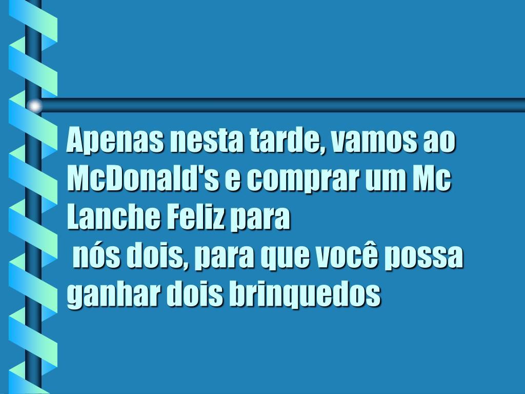 Apenas nesta tarde, vamos ao McDonald's e comprar um Mc Lanche Feliz para