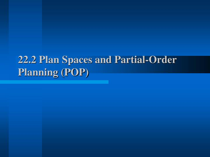 22.2 Plan Spaces and Partial-Order Planning (POP)