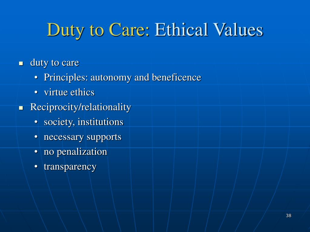 moral duty of care Implementing duty of care and ethical behaviour standards implement procedures to ensure all services and responses to clients comply with duty of care and accepted standards of ethical behaviour duty of care requires that an acceptable standard of care that is 'reasonably practicable' be provided to ensure the health and safety of those.