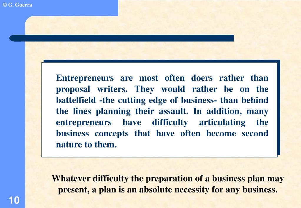 Entrepreneurs are most often doers rather than proposal writers. They would rather be on the battelfield -the cutting edge of business- than behind the lines planning their assault. In addition, many entrepreneurs have difficulty articulating the business concepts that have often become second nature to them.