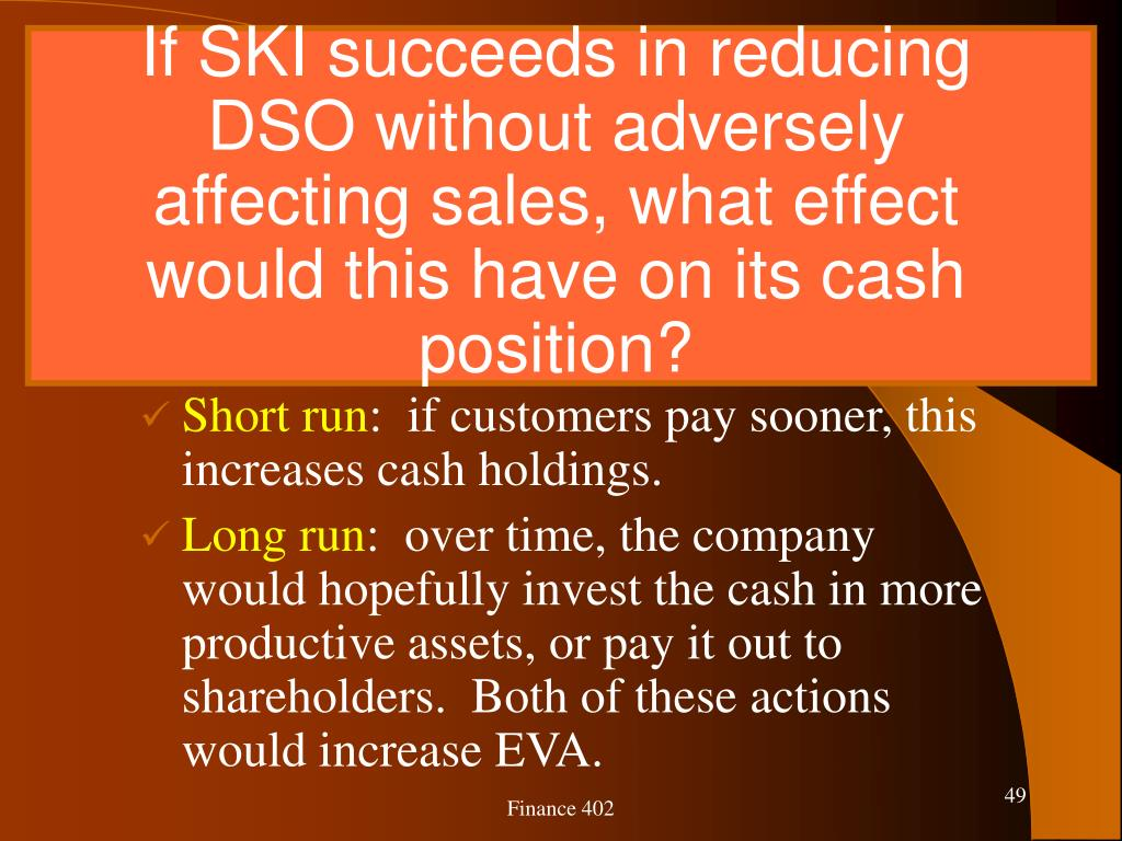 If SKI succeeds in reducing DSO without adversely affecting sales, what effect would this have on its cash position?