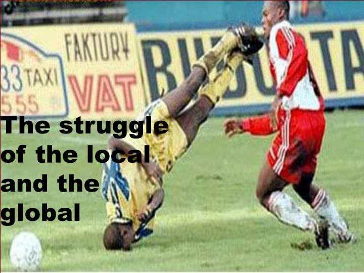 The struggle of the local and the global