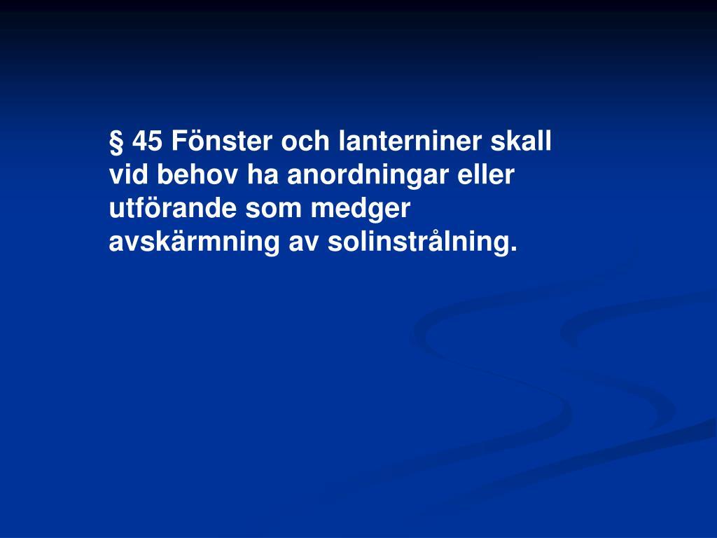 § 45 Fönster och lanterniner skall vid behov ha anordningar eller utförande som medger avskärmning av solinstrålning.
