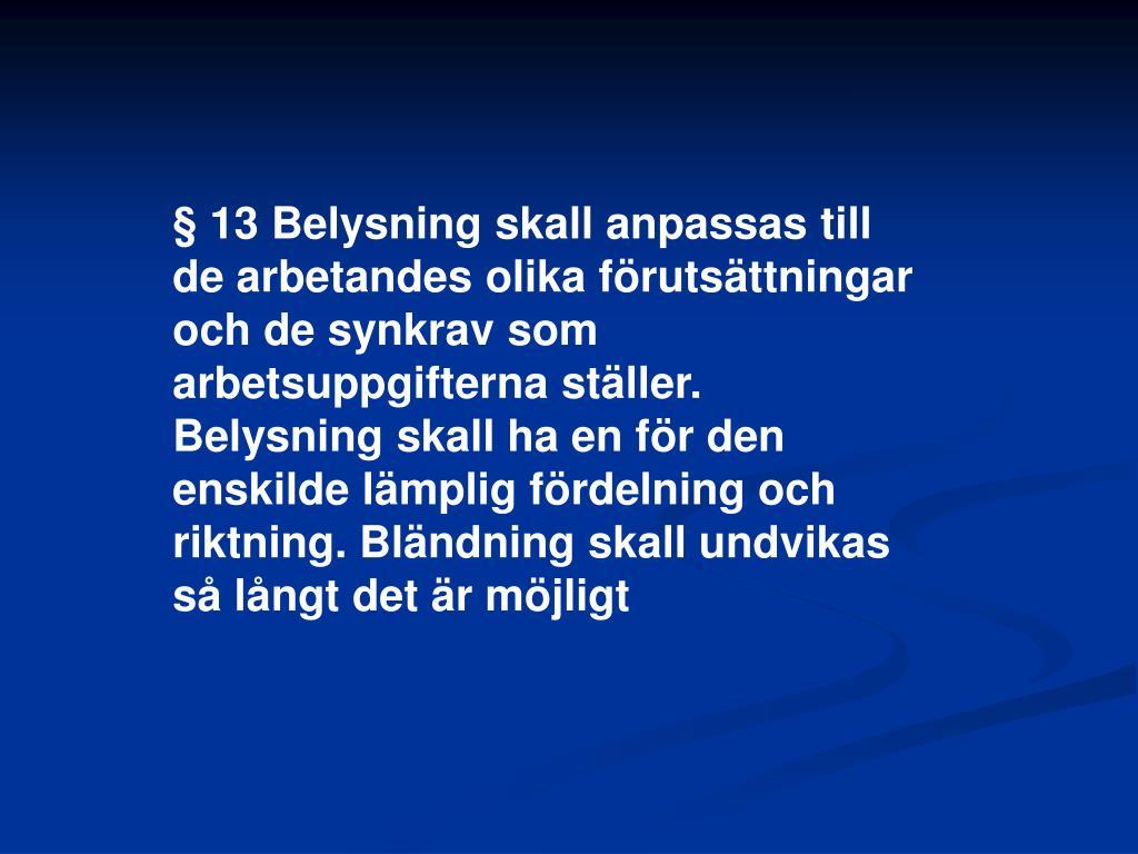 § 13 Belysning skall anpassas till de arbetandes olika förutsättningar och de synkrav som arbetsuppgifterna ställer. Belysning skall ha en för den enskilde lämplig fördelning och riktning. Bländning skall undvikas så långt det är möjligt