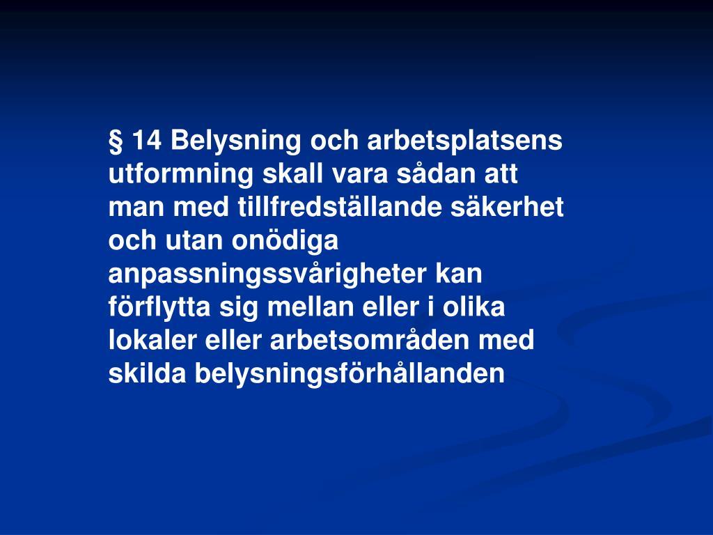 § 14 Belysning och arbetsplatsens utformning skall vara sådan att man med tillfredställande säkerhet och utan onödiga anpassningssvårigheter kan förflytta sig mellan eller i olika lokaler eller arbetsområden med skilda belysningsförhållanden