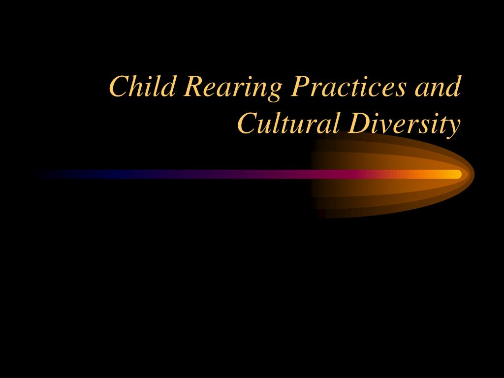 child rearing practices Culturally embedded beliefs and expectations are thought to give shape to the  childrearing practices and other elements in the environmental context of the.