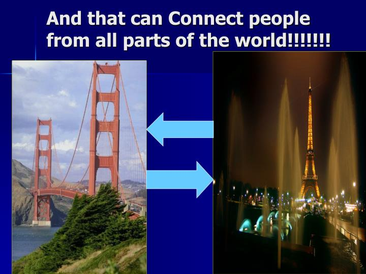 And that can Connect people from all parts of the world!!!!!!!