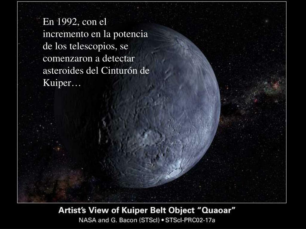 En 1992, con el incremento en la potencia de los telescopios, se comenzaron a detectar asteroides del Cinturón de Kuiper…