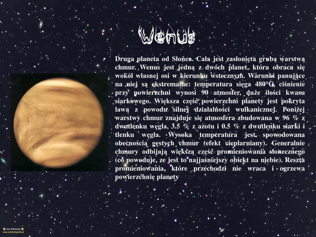 Druga planeta od Słońca. Cała jest zasłonięta grubą warstwą chmur. Wenus jest jedną z dwóch planet, która obraca się wokół własnej osi w kierunku wstecznym. Warunki panujące na
