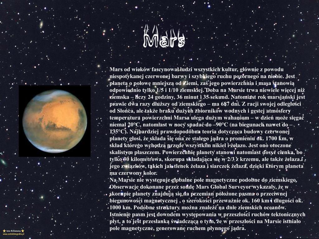 Mars od wieków fascynował ludzi wszystkich kultur, głównie z powodu niespotykanej czerwonej barwy i szybkiego ruchu pozornego na niebie. Jest planetą o połowę mniejszą od Ziemi, zaś jego powierzchnia i masa stanowią odpowiednio tylko 1/5 i 1/10 ziemskiej. Doba na Marsie trwa niewiele więcej niż ziemska – liczy 24 godziny, 36 minut i 35 sekund. Natomiast rok marsjański jest prawie dwa razy dłuższy od ziemskiego – ma 687 dni. Z racji swojej odległości od Słońca, ale także braku dużych zbiorników wodnych i gęstej atmosfery temperatura powierzchni Marsa ulega dużym wahaniom – w dzień może sięgać niemal 20°C, natomiast w nocy spadać do –90°C (na biegunach nawet do –135°C). Najbardziej prawdopodobna teoria dotycząca budowy czerwonej planety głosi, że składa się ona ze stałego jądra o promieniu ok. 1700 km, w skład którego wchodzą przede wszystkim nikiel i żelazo. Jest ono otoczone skalistym płaszczem. Powierzchnię planety stanowi natomiast dosyć cienka, bo tylko 30 kilometrowa, skorupa składająca się w 2/3 z krzemu, ale także żelaza i jego związków, takich jak tlenek żelaza i siarczek żelaza, dzięki którym planeta ma czerwony kolor.