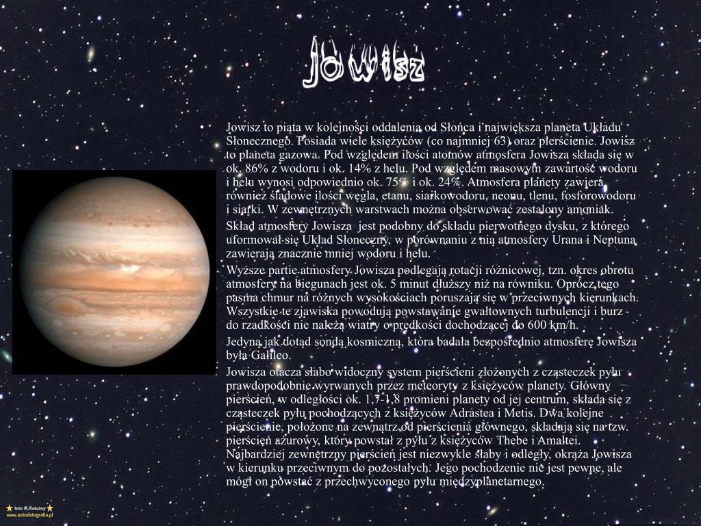 Jowisz to piąta w kolejności oddalenia od Słońca i największa planeta Układu Słonecznego. Posiada wiele księżyców (co najmniej 63) oraz pierścienie. Jowisz to planet
