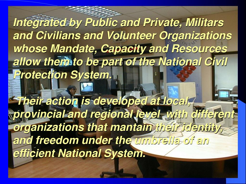 Integrated by Public and Private, Militars and Civilians and Volunteer Organizations whose Mandate, Capacity and Resources  allow them to be part of the National Civil Protection System.