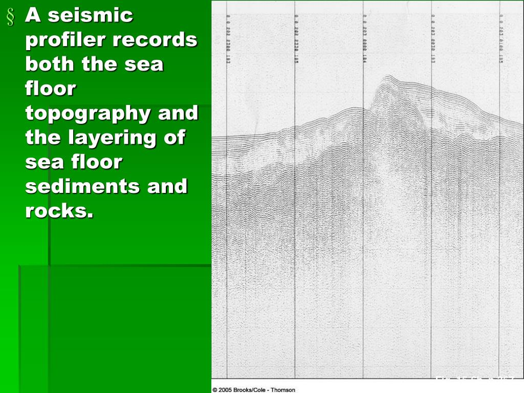 A seismic profiler records both the sea floor topography and the layering of sea floor sediments and rocks.