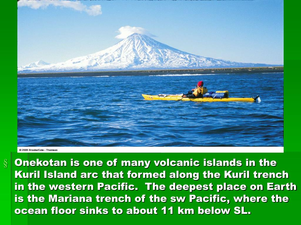 Onekotan is one of many volcanic islands in the Kuril Island arc that formed along the Kuril trench in the western Pacific.  The deepest place on Earth is the Mariana trench of the sw Pacific, where the ocean floor sinks to about 11 km below SL.