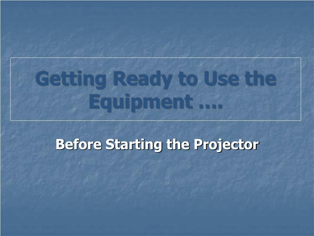Getting Ready to Use the Equipment ….