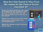 how do i get sound to play from my laptop so the class or group can hear it