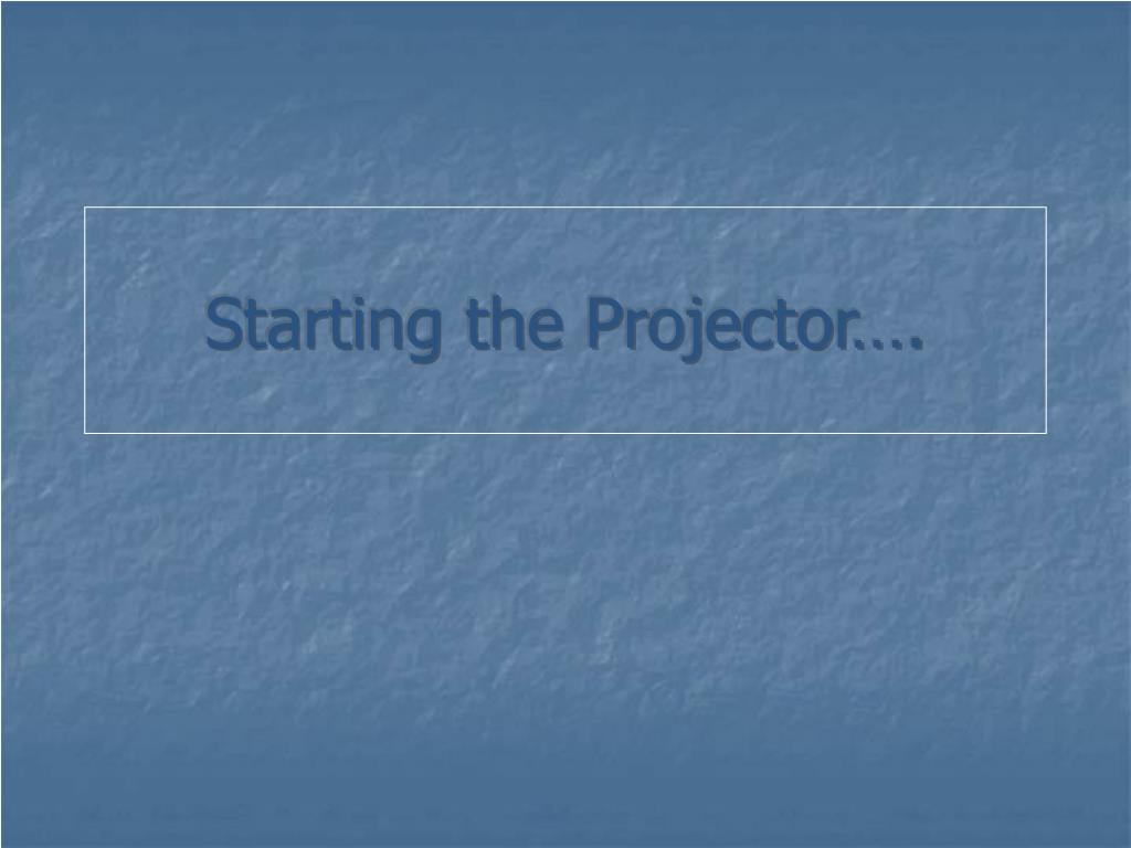 Starting the Projector….