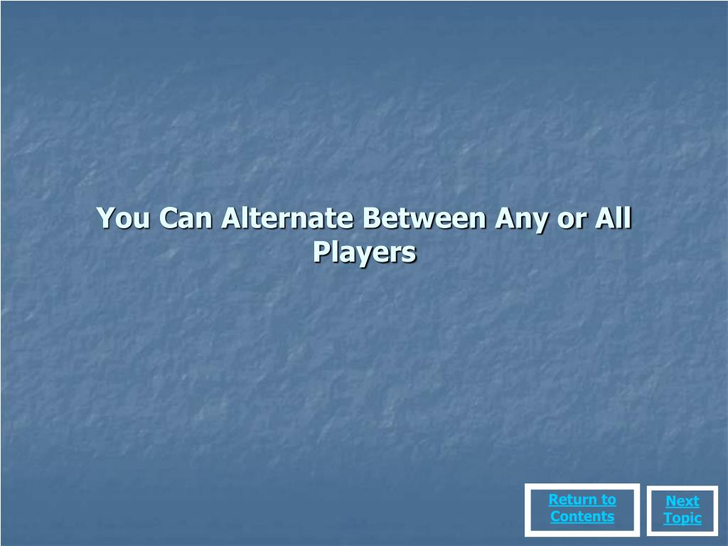 You Can Alternate Between Any or All Players