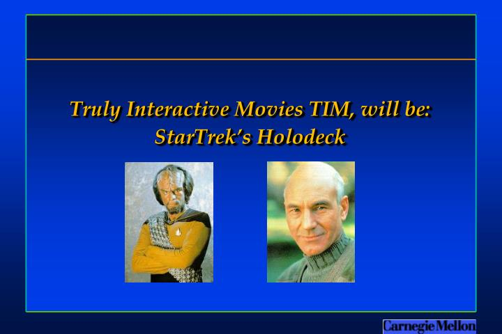Truly Interactive Movies TIM, will be: StarTrek's Holodeck