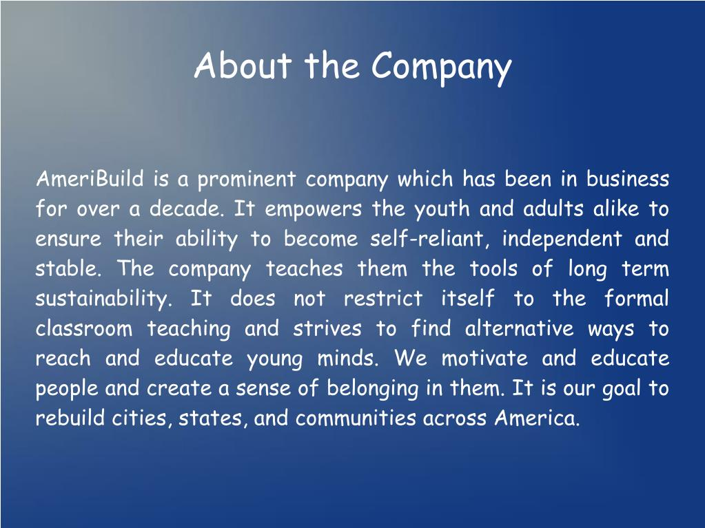 AmeriBuild is a prominent company which has been in business for over a decade. It empowers the youth and adults alike to ensure their ability to become self-reliant, independent and stable. The company teaches them the tools of long term sustainability. It does not restrict itself to the formal classroom teaching and strives to find alternative ways to reach and educate young minds. We motivate and educate people and create a sense of belonging in them. It is our goal to rebuild cities, states, and communities across America.