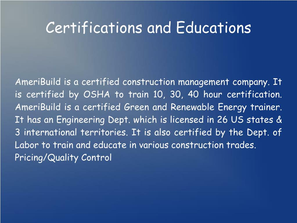 AmeriBuild is a certified construction management company. It is certified by OSHA to train 10, 30, 40 hour certification. AmeriBuild is a certified Green and Renewable Energy trainer. It has an Engineering Dept. which is licensed in 26 US states & 3 international territories. It is also certified by the Dept. of Labor to train and educate in various construction trades.