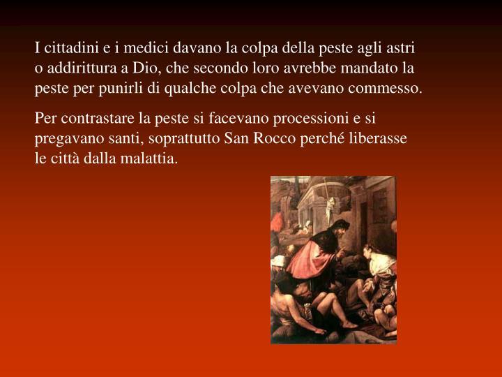 I cittadini e i medici davano la colpa della peste agli astri o addirittura a Dio, che secondo loro avrebbe mandato la peste per punirli di qualche colpa che avevano commesso.