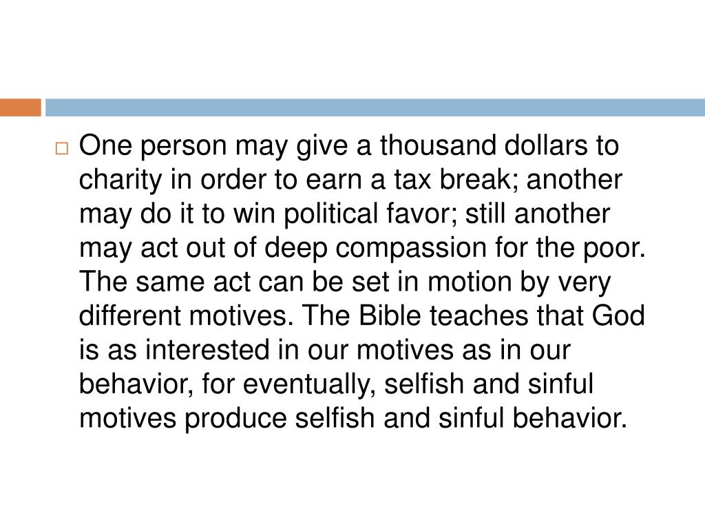 One person may give a thousand dollars to charity in order to earn a tax break; another may do it to win political favor; still another may act out of deep compassion for the poor. The same act can be set in motion by very different motives. The Bible teaches that God is as interested in our motives as in our behavior, for eventually, selfish and sinful motives produce selfish and sinful behavior.