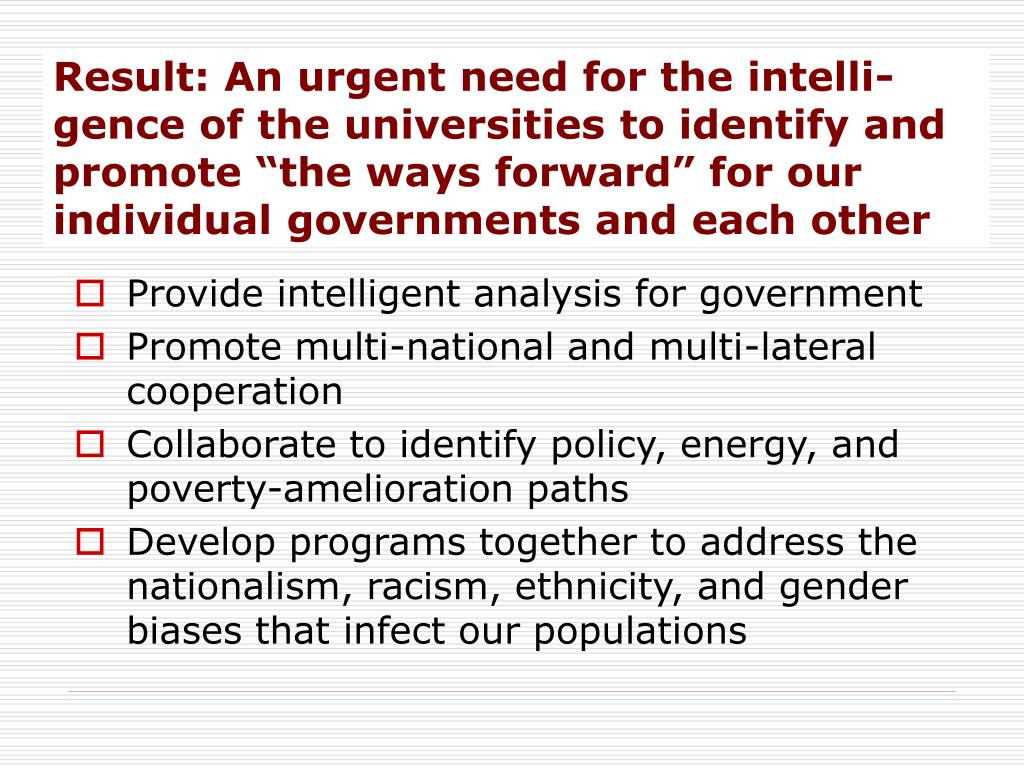 "Result: An urgent need for the intelli-gence of the universities to identify and promote ""the ways forward"" for our individual governments and each other"
