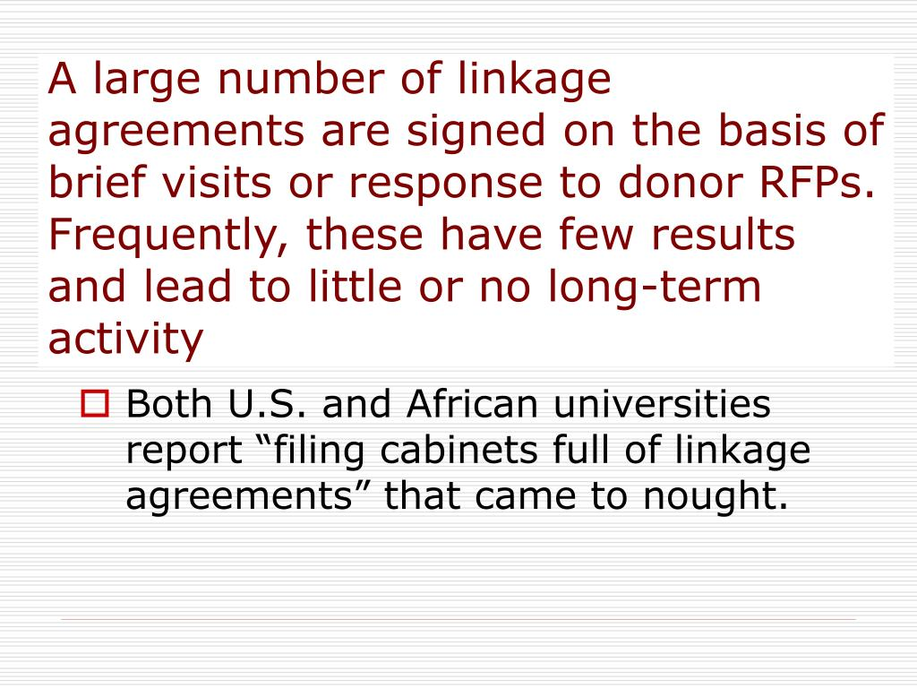 A large number of linkage agreements are signed on the basis of brief visits or response to donor RFPs. Frequently, these have few results and lead to little or no long-term activity