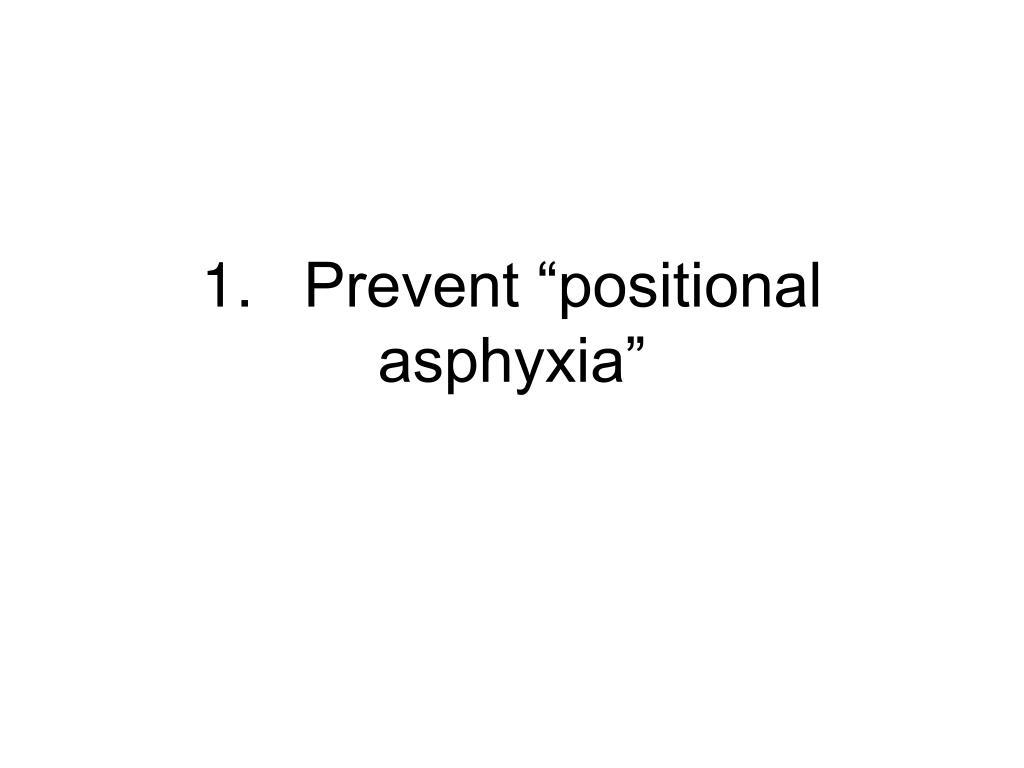 "1.Prevent ""positional asphyxia"""