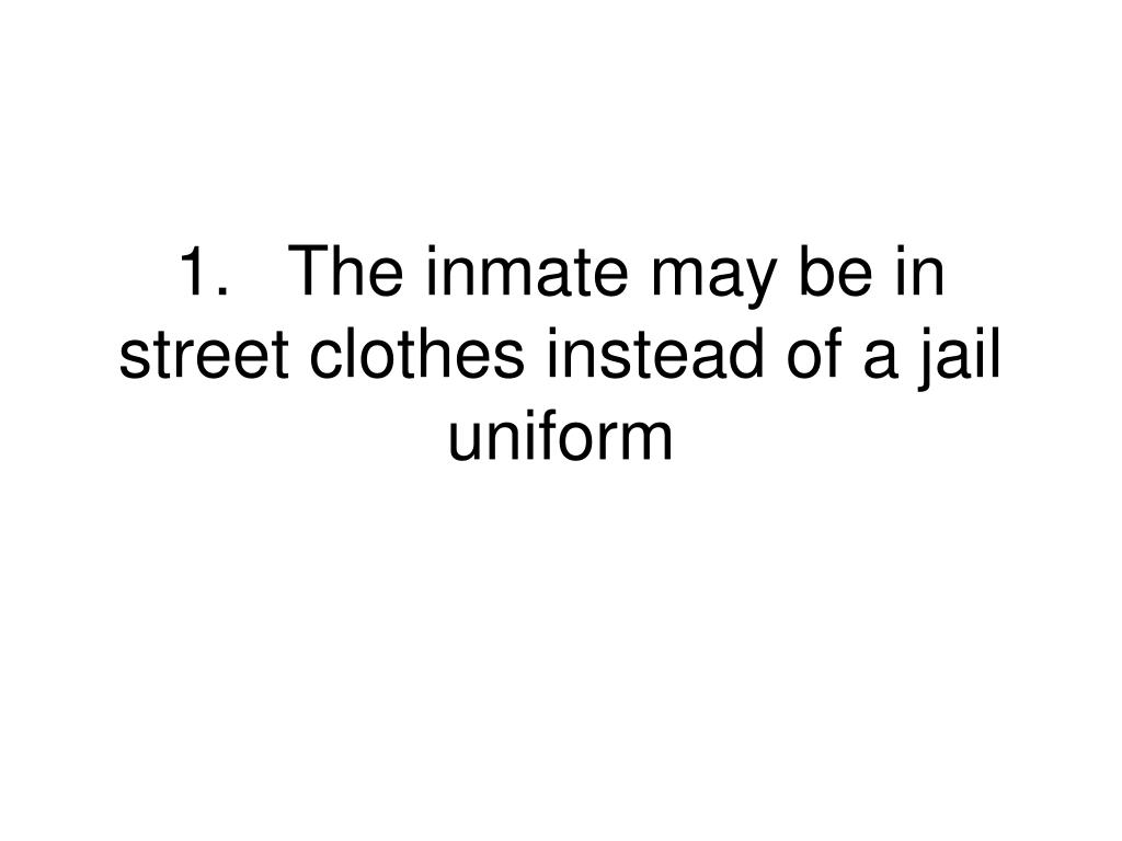 1.The inmate may be in street clothes instead of a jail uniform