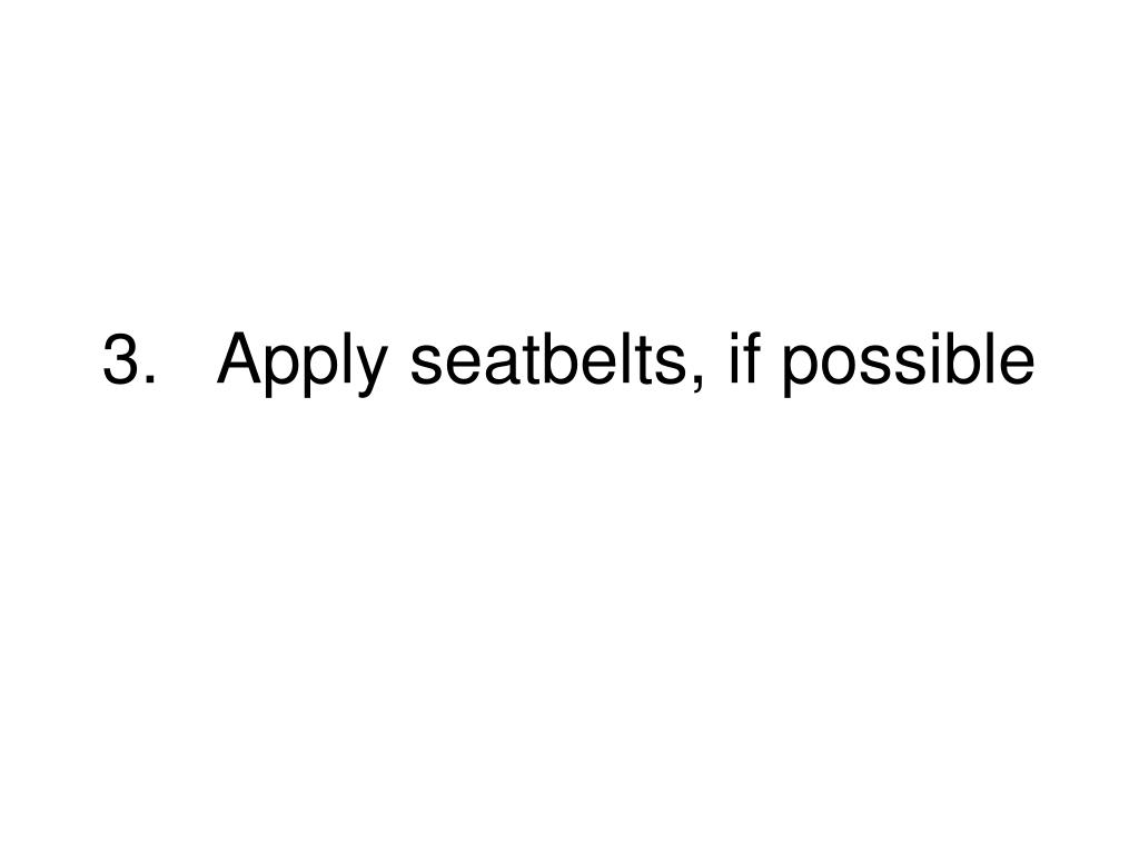 3.Apply seatbelts, if possible