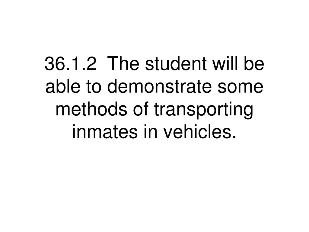 36.1.2  The student will be able to demonstrate some methods of transporting inmates in vehicles.