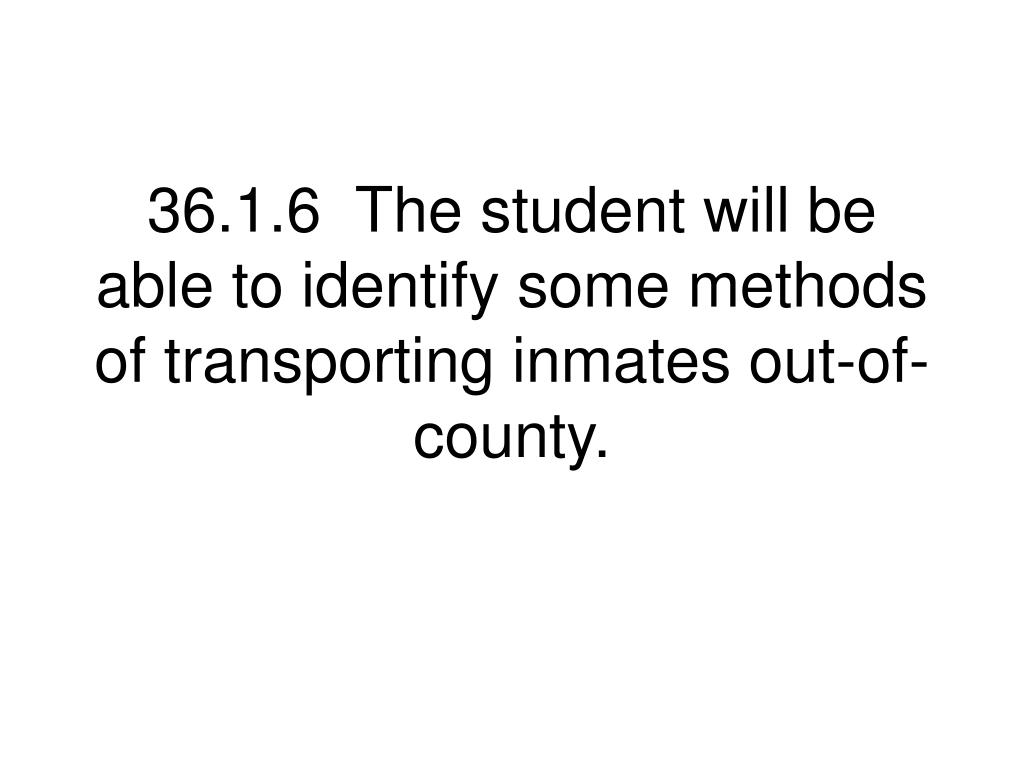 36.1.6  The student will be able to identify some methods of transporting inmates out-of-county.