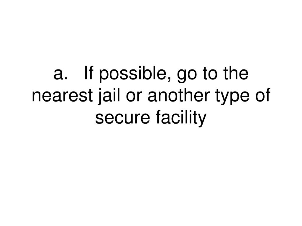 a.If possible, go to the nearest jail or another type of secure facility