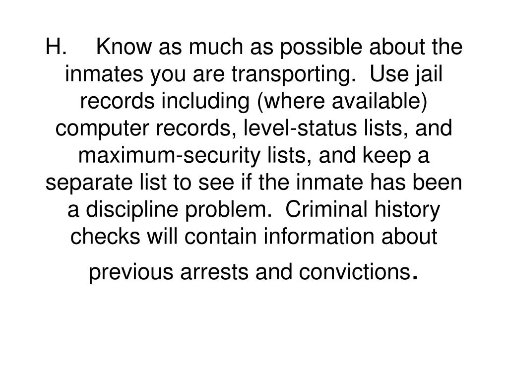 H.Know as much as possible about the inmates you are transporting.  Use jail records including (where available) computer records, level-status lists, and maximum-security lists, and keep a separate list to see if the inmate has been a discipline problem.  Criminal history checks will contain information about previous arrests and convictions