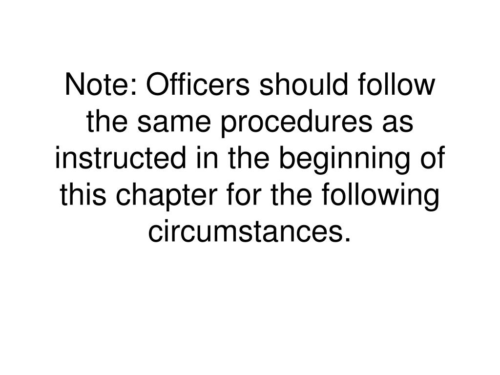 Note: Officers should follow the same procedures as instructed in the beginning of this chapter for the following circumstances.
