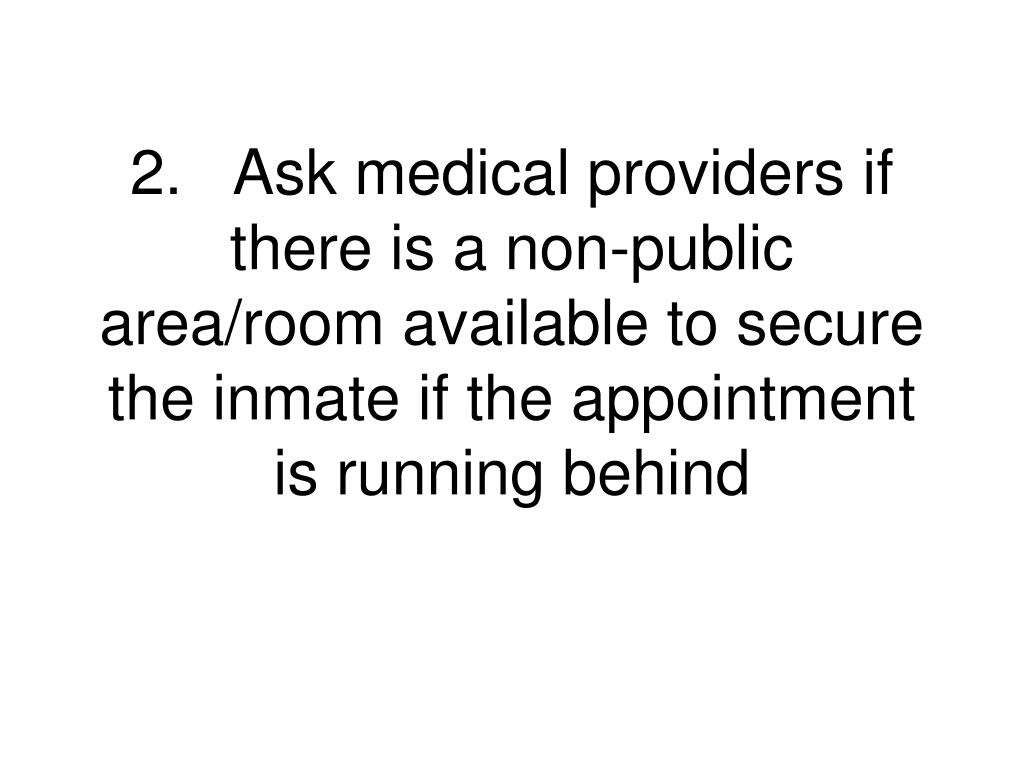 2.Ask medical providers if there is a non-public area/room available to secure the inmate if the appointment is running behind