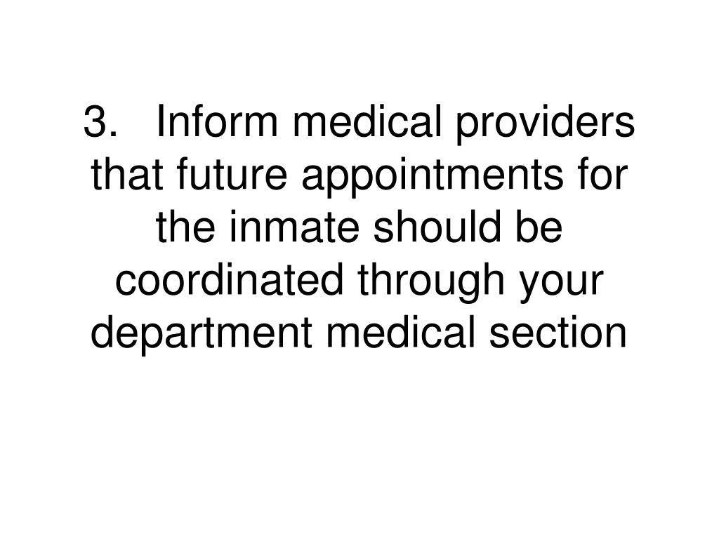 3.Inform medical providers that future appointments for the inmate should be coordinated through your department medical section