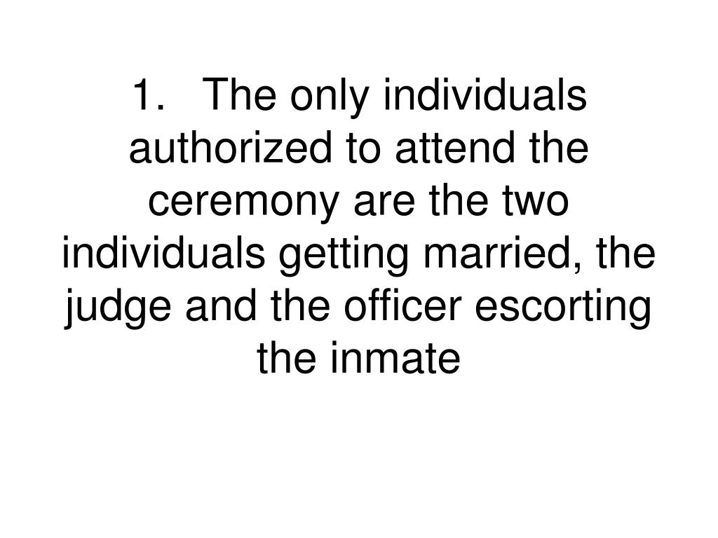 1.The only individuals authorized to attend the ceremony are the two individuals getting married, the judge and the officer escorting the inmate