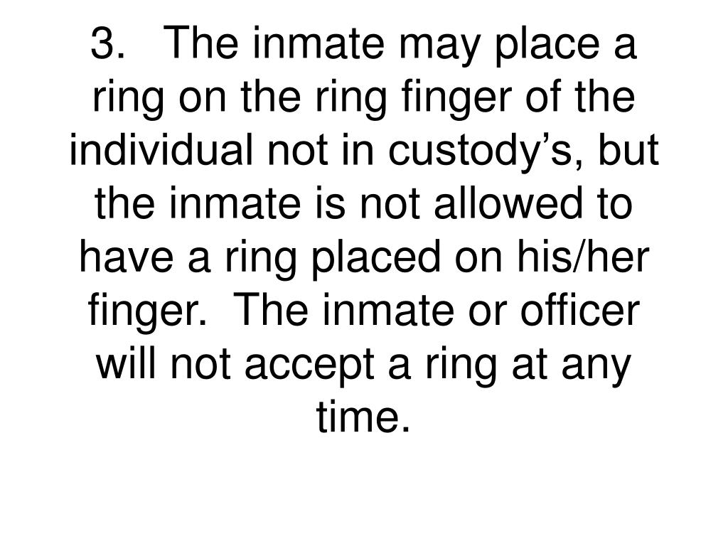 3.The inmate may place a ring on the ring finger of the individual not in custody's, but the inmate is not allowed to have a ring placed on his/her finger.  The inmate or officer will not accept a ring at any time.