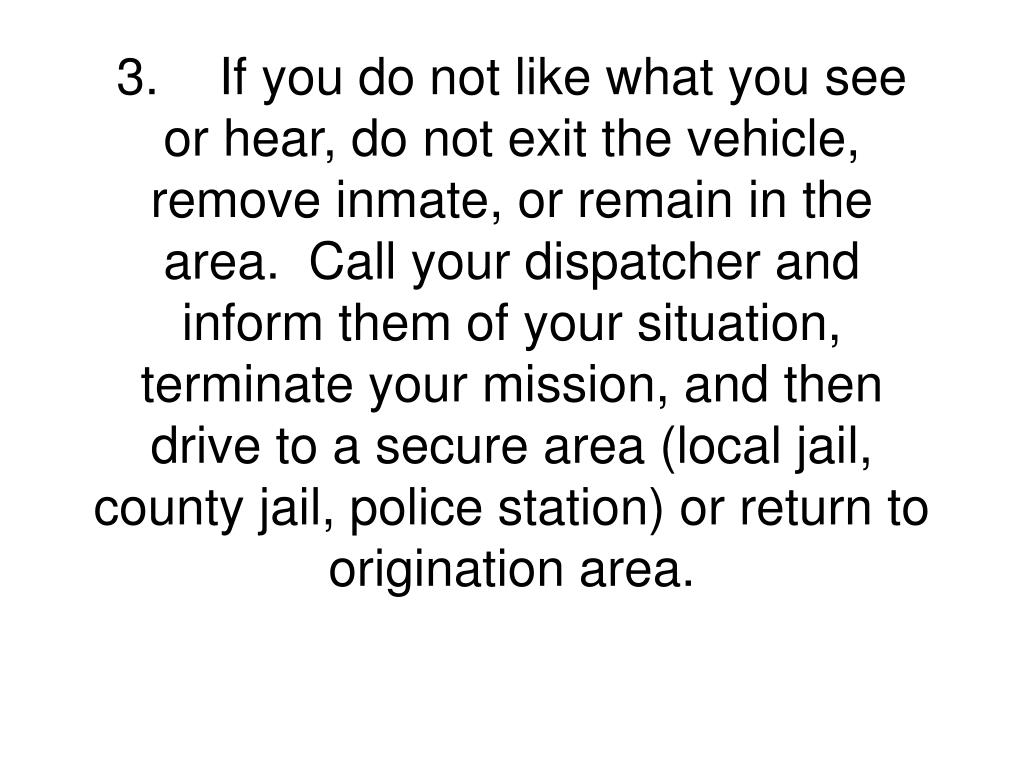 3.If you do not like what you see or hear, do not exit the vehicle, remove inmate, or remain in the area.  Call your dispatcher and inform them of your situation, terminate your mission, and then drive to a secure area (local jail, county jail, police station) or return to origination area.