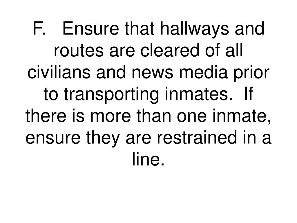 F.Ensure that hallways and routes are cleared of all civilians and news media prior to transporting inmates.  If there is more than one inmate, ensure they are restrained in a line.