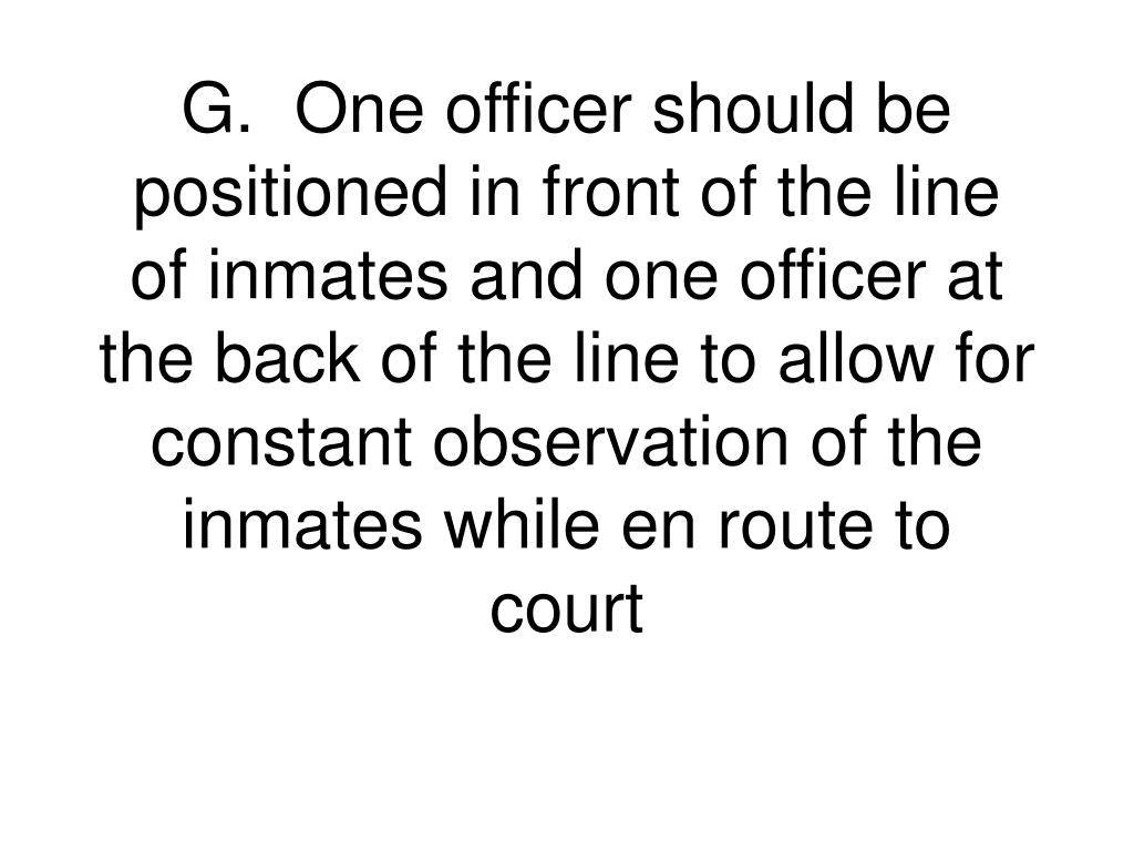 G.One officer should be positioned in front of the line of inmates and one officer at the back of the line to allow for constant observation of the inmates while en route to court