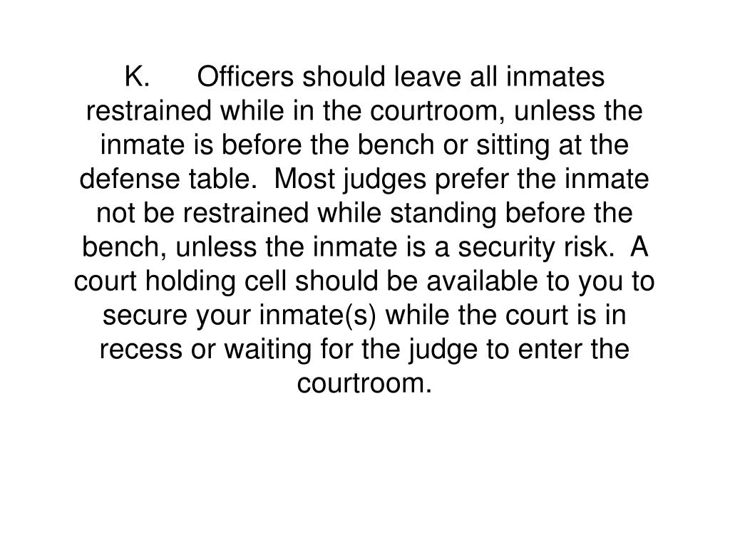 K.Officers should leave all inmates restrained while in the courtroom, unless the inmate is before the bench or sitting at the defense table.  Most judges prefer the inmate not be restrained while standing before the bench, unless the inmate is a security risk.  A court holding cell should be available to you to secure your inmate(s) while the court is in recess or waiting for the judge to enter the courtroom.